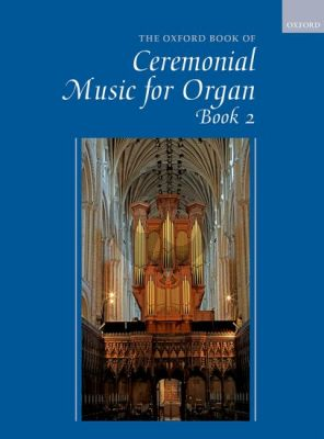 The Oxford Book of Ceremonial Music Book 2 for Organ